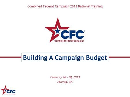 Combined Federal Campaign 2013 National Training Building A Campaign Budget February 26 - 28, 2013 Atlanta, GA.