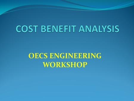 OECS ENGINEERING WORKSHOP. Why Cost Benefits Analysis CBA Methodology CBA Exercise CBA Limitation Application in the Context of Disaster Risk Reduction.