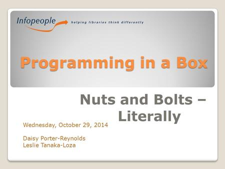 Programming in a Box Nuts and Bolts – Literally Wednesday, October 29, 2014 Daisy Porter-Reynolds Leslie Tanaka-Loza.