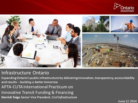 Infrastructure Ontario Expanding Ontario's public infrastructure by delivering innovation, transparency, accountability and results – building a better.