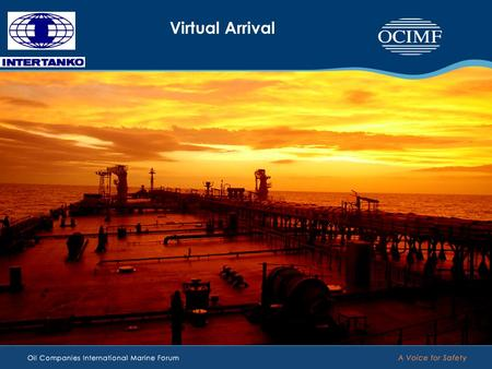 Virtual Arrival. Virtual Arrival An OCIMF / INTERTANKO project reducing emission Virtual Arrival is all about managing time and managing speed. It's not.
