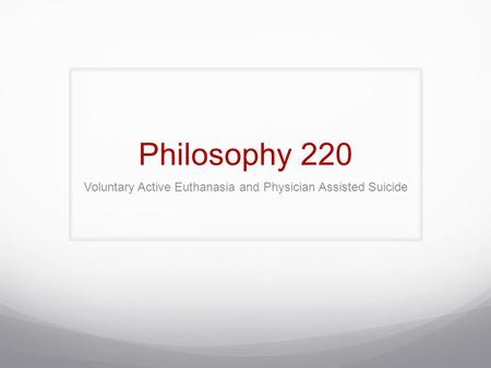 Philosophy 220 Voluntary Active Euthanasia and Physician Assisted Suicide.
