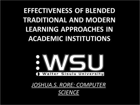 EFFECTIVENESS OF BLENDED TRADITIONAL AND MODERN LEARNING APPROACHES IN ACADEMIC INSTITUTIONS JOSHUA.S. RORE: COMPUTER SCIENCE.