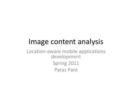 Image content analysis Location-aware mobile applications development Spring 2011 Paras Pant.