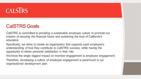CalSTRS Goals CalSTRS is committed to providing a sustainable employee culture to promote our mission of securing the financial future and sustaining the.