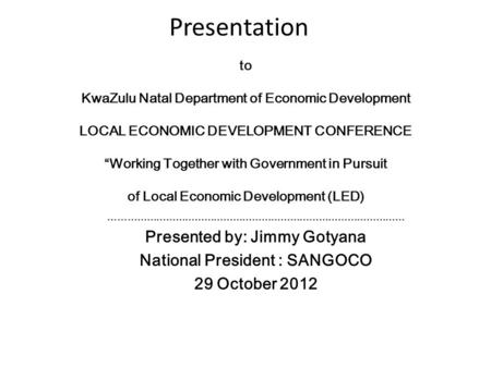"Presentation to KwaZulu Natal Department of Economic Development LOCAL ECONOMIC DEVELOPMENT CONFERENCE ""Working Together with Government in Pursuit of."