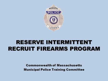 RESERVE INTERMITTENT RECRUIT FIREARMS PROGRAM Commonwealth of Massachusetts Municipal Police Training Committee.
