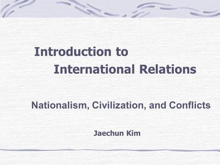 Introduction to International Relations Nationalism, Civilization, and Conflicts Jaechun Kim.