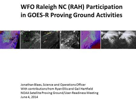 WFO Raleigh NC (RAH) Participation in GOES-R Proving Ground Activities Jonathan Blaes, Science and Operations Officer With contributions from Ryan Ellis.