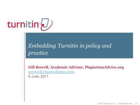 [ 1 ] © 2010 iParadigms, LLC All Rights Reserved. Gill Rowell, Academic Advisor, PlagiarismAdvice.org 9 June, 2011. Embedding Turnitin.