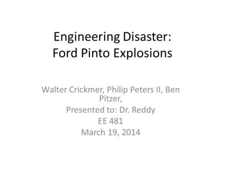 Engineering Disaster: Ford Pinto Explosions Walter Crickmer, Philip Peters II, Ben Pitzer, Presented to: Dr. Reddy EE 481 March 19, 2014.