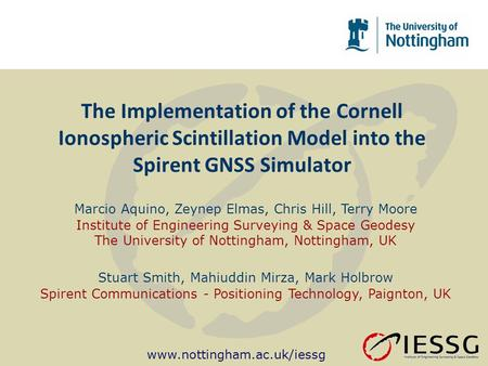 Www.nottingham.ac.uk/iessg The Implementation of the Cornell Ionospheric Scintillation Model into the Spirent GNSS Simulator Marcio Aquino, Zeynep Elmas,