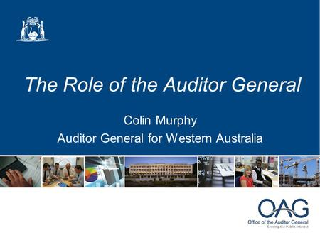 The Role of the Auditor General Colin Murphy Auditor General for Western Australia.