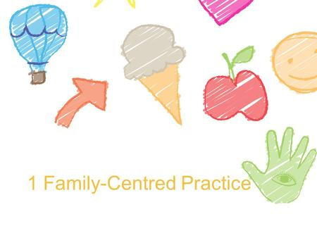 1 Family-Centred Practice. What is family-centred practice? Family-centred practice is characterised by: mutual respect and trust reciprocity shared power.