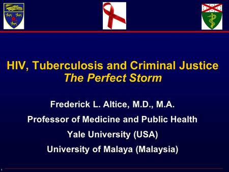 1 HIV, Tuberculosis and Criminal Justice The Perfect Storm Frederick L. Altice, M.D., M.A. Professor of Medicine and Public Health Yale University (USA)
