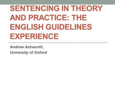 SENTENCING IN THEORY AND PRACTICE: THE ENGLISH GUIDELINES EXPERIENCE Andrew Ashworth, University of Oxford.