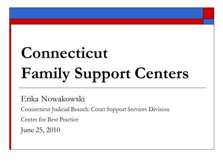 Connecticut Family Support Centers Erika Nowakowski Connecticut Judicial Branch: Court Support Services Division Center for Best Practice June 25, 2010.