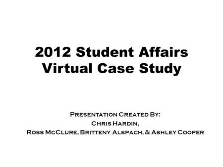 2012 Student Affairs Virtual Case Study Presentation Created By: Chris Hardin, Ross McClure, Britteny Alspach, & Ashley Cooper.