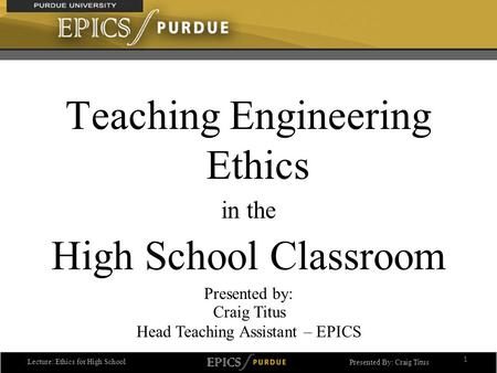 Lecture: Ethics for High School Presented By: Craig Titus Teaching Engineering Ethics in the High School Classroom Presented by: 1 Craig Titus Head Teaching.