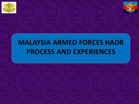 MALAYSIA ARMED FORCES HADR PROCESS AND EXPERIENCES.