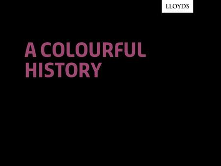 A colourful history. © Lloyd'sA Colourful History2 1.Key dates and milestones 2.Lloyd's at home 3.Lloyd's and tradition 4.Lloyd's and innovation.