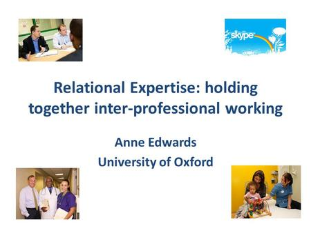 Relational Expertise: holding together inter-professional working Anne Edwards University of Oxford.