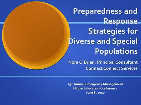 Preparedness and Response Strategies for Diverse and Special Populations Nora O'Brien, Principal Consultant Connect Connect Services 13 th Annual Emergency.