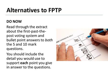 Alternatives to FPTP DO NOW Read through the extract about the first-past-the-post voting system and bullet point answers to both the 5 and 10 mark questions.