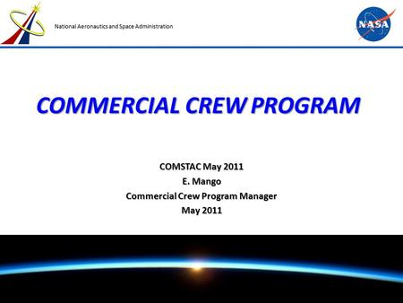 NASA Commercial Crew Program COMSTAC May 2011 Page 1 National Aeronautics and Space Administration COMMERCIAL CREW PROGRAM COMSTAC May 2011 E. Mango Commercial.