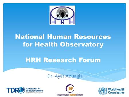 National Human Resources for Health Observatory HRH Research Forum Dr. Ayat Abuagla.