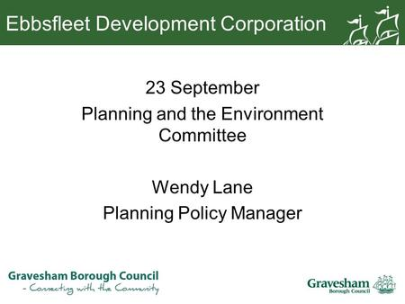 Ebbsfleet Development Corporation 23 September Planning and the Environment Committee Wendy Lane Planning Policy Manager.