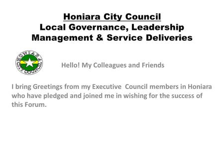 Honiara City Council Local Governance, Leadership Management & Service Deliveries Hello! My Colleagues and Friends I bring Greetings from my Executive.