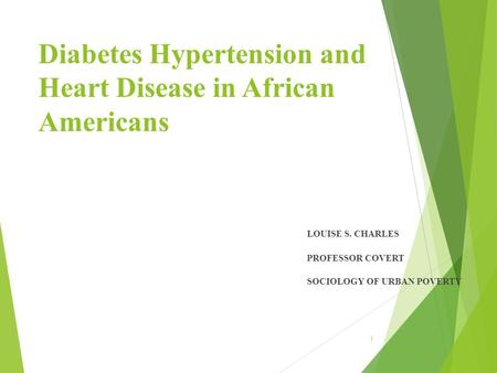 Diabetes Hypertension and Heart Disease in African Americans LOUISE S. CHARLES PROFESSOR COVERT SOCIOLOGY OF URBAN POVERTY 1.