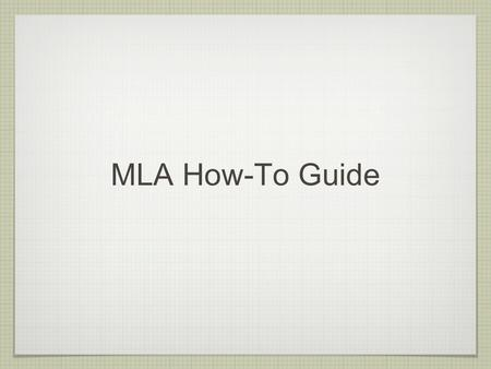 "MLA How-To Guide. MLA Stands for ""Modern Language Association"" An easy way to keep your research papers organized Consists of two interconnected parts:"