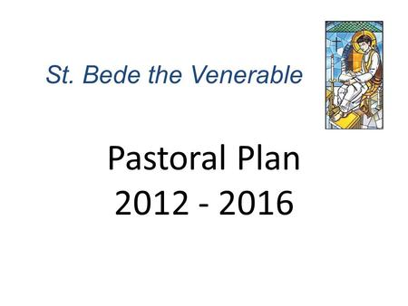 St. Bede the Venerable Pastoral Plan 2012 - 2016.