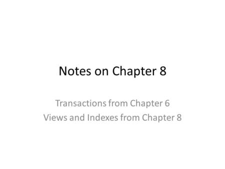Notes on Chapter 8 Transactions from Chapter 6 Views and Indexes from Chapter 8.