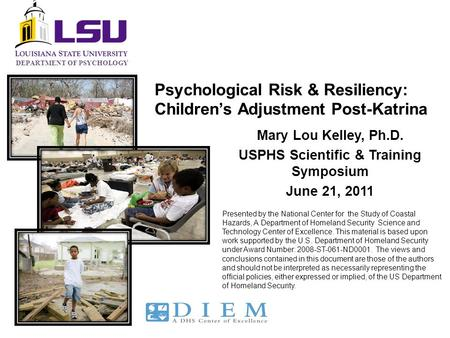 DEPARTMENT OF PSYCHOLOGY Psychological Risk & Resiliency: Children's Adjustment Post-Katrina Mary Lou Kelley, Ph.D. USPHS Scientific & Training Symposium.