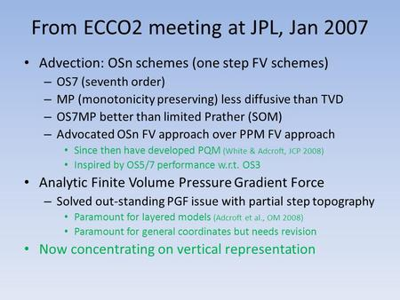 From ECCO2 meeting at JPL, Jan 2007 Advection: OSn schemes (one step FV schemes) – OS7 (seventh order) – MP (monotonicity preserving) less diffusive than.