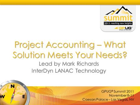 GPUG ® Summit 2011 November 8-11 Caesars Palace – Las Vegas, NV Project Accounting – What Solution Meets Your Needs? Lead by Mark Richards InterDyn LANAC.