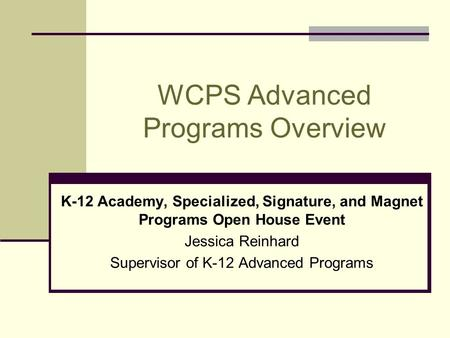 WCPS Advanced Programs Overview K-12 Academy, Specialized, Signature, and Magnet Programs Open House Event Jessica Reinhard Supervisor of K-12 Advanced.