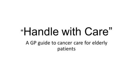 """ Handle with Care"" A GP guide to cancer care for elderly patients."