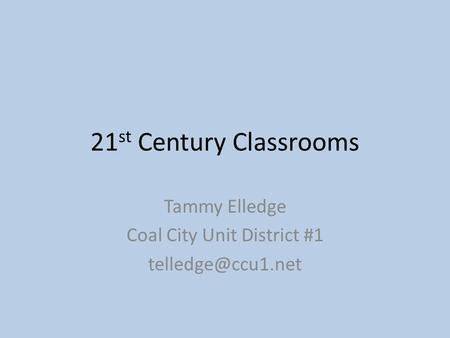 21 st Century Classrooms Tammy Elledge Coal City Unit District #1