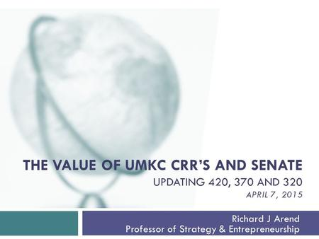 THE VALUE OF UMKC CRR'S AND SENATE UPDATING 420, 370 AND 320 APRIL 7, 2015 Richard J Arend Professor of Strategy & Entrepreneurship.