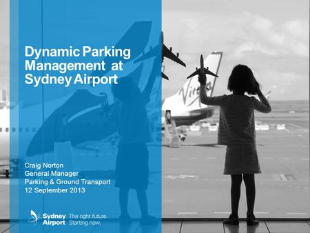 Dynamic Parking Management at Sydney Airport Craig Norton General Manager Parking & Ground Transport 12 September 2013.