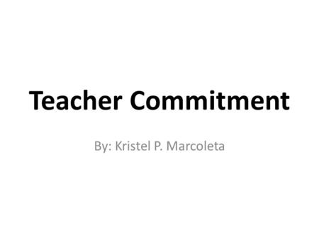 Teacher Commitment By: Kristel P. Marcoleta. Who is a committed teacher?