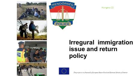 Irregural immigration issue and return policy The project is co-financed by European Return Fund and Estonian Ministry of Interior Hungary (2)