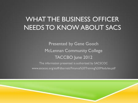 WHAT THE BUSINESS OFFICER NEEDS TO KNOW ABOUT SACS Presented by Gene Gooch McLennan Community College TACCBO June 2012 The information presented is authorized.
