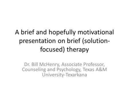 A brief and hopefully motivational presentation on brief (solution- focused) therapy Dr. Bill McHenry, Associate Professor, Counseling and Psychology,