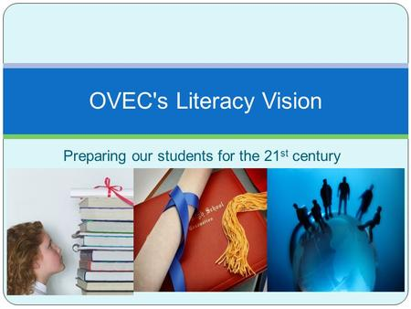 Preparing our students for the 21 st century OVEC's Literacy Vision.