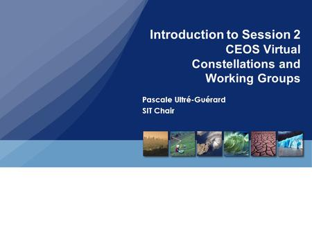 Introduction to Session 2 CEOS Virtual Constellations and Working Groups Pascale Ultré-Guérard SIT Chair.